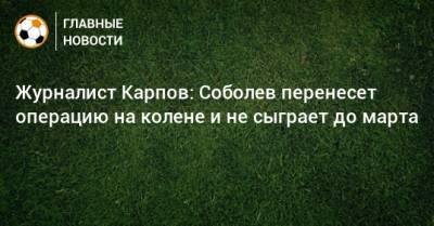 Журналист Карпов: Соболев перенесет операцию на колене и не сыграет до марта