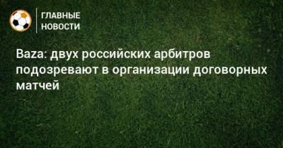 Baza: двух российских арбитров подозревают в организации договорных матчей