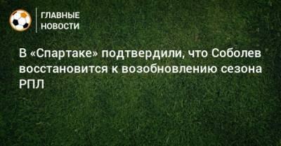 В «Спартаке» подтвердили, что Соболев восстановится к возобновлению сезона РПЛ