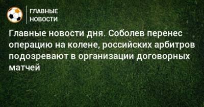 Главные новости дня. Соболев перенес операцию на колене, российских арбитров подозревают в организации договорных матчей