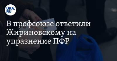 В профсоюзе ответили Жириновскому на упразнение ПФР. «Пенсия должна расти вместе с зарплатами»