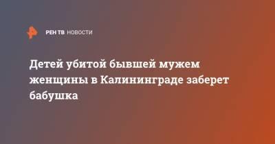 Детей убитой бывшей мужем женщины в Калининграде заберет бабушка