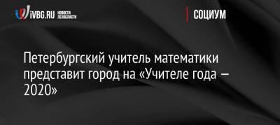 Петербургский учитель математики представит город на «Учителе года — 2020»