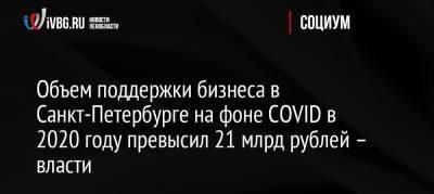 Объем поддержки бизнеса в Санкт-Петербурге на фоне COVID в 2020 году превысил 21 млрд рублей – власти