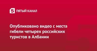 Опубликовано видео с места гибели четырех российских туристов в Албании