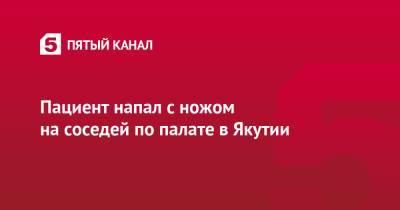 Пациент напал с ножом на соседей по палате в Якутии