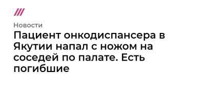 Пациент онкодиспансера в Якутии напал с ножом на соседей по палате. Есть погибшие