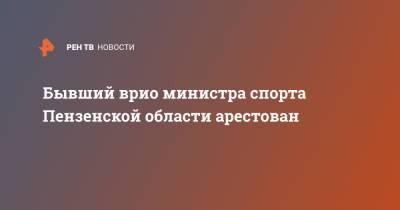 Бывший врио министра спорта Пензенской области арестован