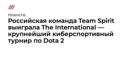 Российская команда Team Spirit выиграла The International — крупнейший киберспортивный турнир по Dota 2
