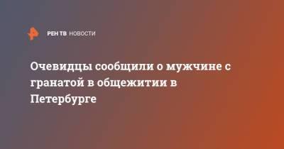 Очевидцы сообщили о мужчине с гранатой в общежитии в Петербурге