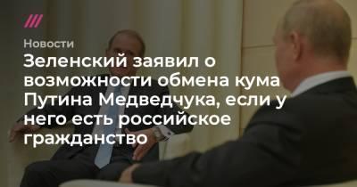 Зеленский заявил о возможности обмена кума Путина Медведчука, если у него есть российское гражданство