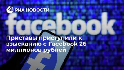 ФССП приступила к принудительному взысканию с Facebook 26 миллионов рублей штрафов