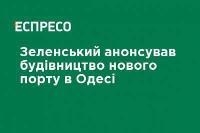 Зеленский анонсировал строительство нового порта в Одессе