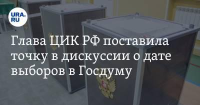 Глава ЦИК РФ поставила точку в дискуссии о дате выборов в Госдуму