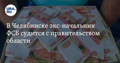 В Челябинске экс-начальник ФСБ судится с правительством области
