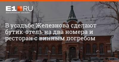В усадьбе Железнова сделают бутик-отель на два номера и ресторан с винным погребом