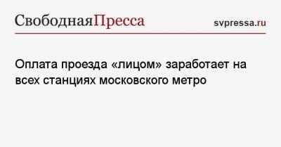 Оплата проезда «лицом» заработает на всех станциях московского метро