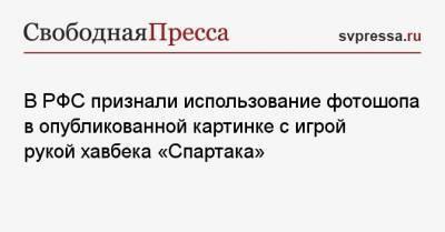 В РФС признали использование фотошопа в опубликованной картинке с игрой рукой хавбека «Спартака»