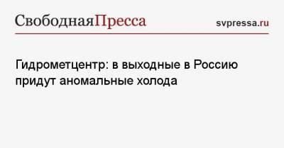 Гидрометцентр: в выходные в Россию придут аномальные холода