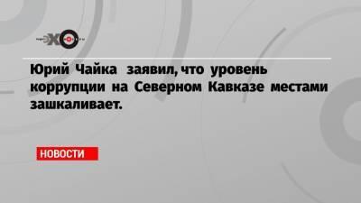 Юрий Чайка заявил, что уровень коррупции на Северном Кавказе местами зашкаливает.