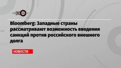Bloomberg: Западные страны рассматривают возможность введения санкций против российского внешнего долга
