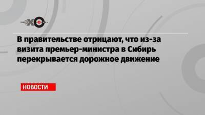 В правительстве отрицают, что из-за визита премьер-министра в Сибирь перекрывается дорожное движение