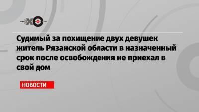 Судимый за похищение двух девушек житель Рязанской области в назначенный срок после освобождения не приехал в свой дом