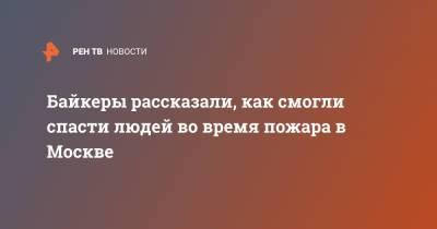 Байкеры рассказали, как смогли спасти людей во время пожара в Москве