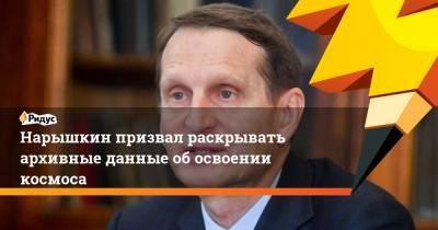 Нарышкин призвал раскрывать архивные данные об освоении космоса