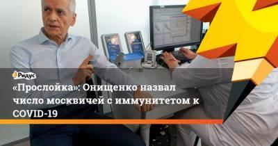 «Прослойка»: Онищенко назвал число москвичей с иммунитетом к COVID-19