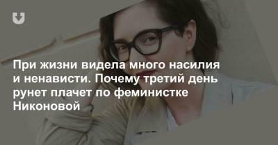 При жизни видела много насилия и ненависти. Почему третий день рунет плачет по феминистке Никоновой