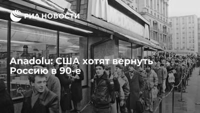 Anadolu: США хотят вернуть Россию в 90-е