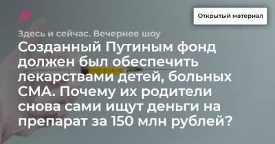 Созданный Путиным фонд должен был обеспечить лекарствами детей, больных СМА. Почему их родители снова сами ищут деньги на препарат за 150 млн рублей?