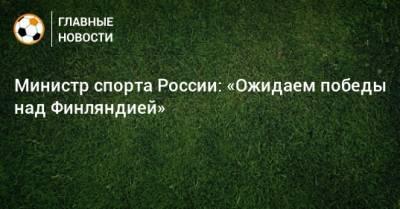 Министр спорта России: «Ожидаем победы над Финляндией»