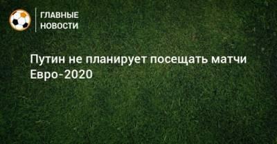 Путин не планирует посещать матчи Евро-2020