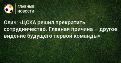 Олич: «ЦСКА решил прекратить сотрудничество. Главная причина – другое видение будущего первой команды»