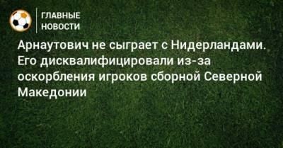 Арнаутович не сыграет с Нидерландами. Его дисквалифицировали из-за оскорбления игроков сборной Северной Македонии