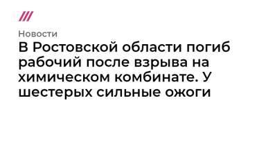 В Ростовской области погиб рабочий после взрыва на химическом комбинате. У шестерых сильные ожоги