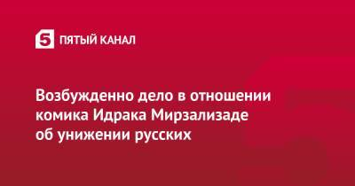 Возбужденно дело в отношении комика Идрака Мирзализаде об унижении русских