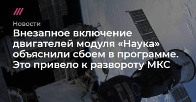 Внезапное включение двигателей модуля «Наука» объяснили сбоем в программе. Это привело к развороту МКС