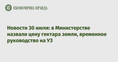 Новости 30 июля: в Министерстве назвали цену гектара земли, временное руководство на УЗ