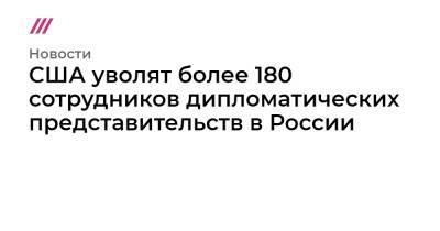 США уволят более 180 сотрудников дипломатических представительств в России