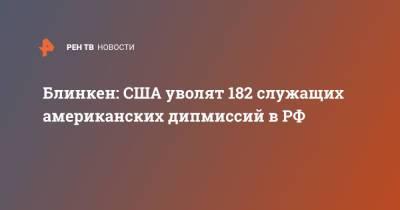 Блинкен: США уволят 182 служащих американских дипмиссий в РФ