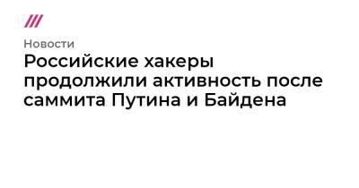 Российские хакеры продолжили активность после саммита Путина и Байдена