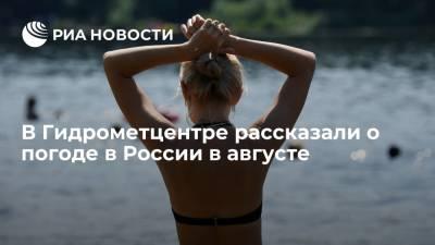 В Гидрометцентре спрогнозировали теплую погоду в августе на всей территории России