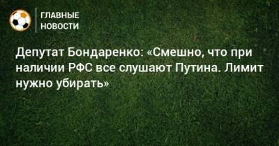 Депутат Бондаренко: «Смешно, что при наличии РФС все слушают Путина. Лимит нужно убирать»