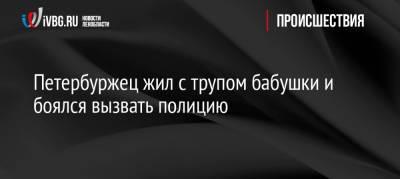 Петербуржец жил с трупом бабушки и боялся вызвать полицию