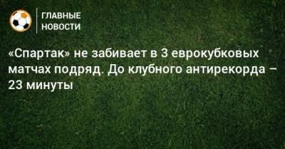 «Спартак» не забивает в 3 еврокубковых матчах подряд. До клубного антирекорда – 23 минуты