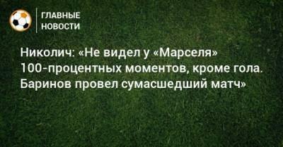 Николич: «Не видел у «Марселя» 100-процентных моментов, кроме гола. Баринов провел сумасшедший матч»