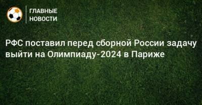 РФС поставил перед сборной России задачу выйти на Олимпиаду-2024 в Париже